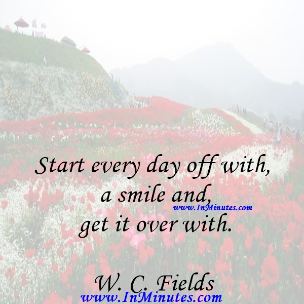 Start every day off with a smile and get it over with.W. C. Fields