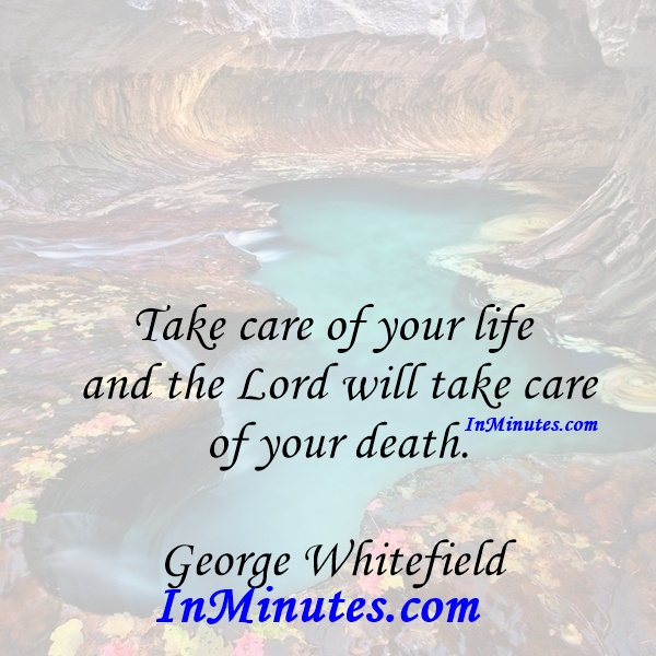 Take care of your life and the Lord will take care of your death. George Whitefield