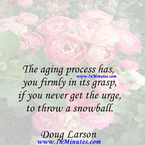 The aging process has you firmly in its grasp if you never get the urge to throw a snowball.Doug Larson