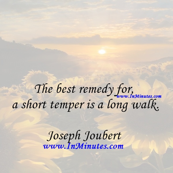 The best remedy for a short temper is a long walk.Joseph Joubert