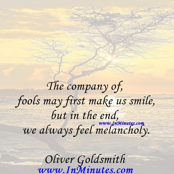The company of fools may first make us smile, but in the end we always feel melancholy.Oliver Goldsmith