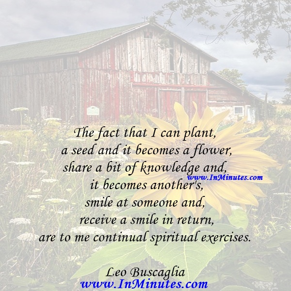 The fact that I can plant a seed and it becomes a flower, share a bit of knowledge and it becomes another's, smile at someone and receive a smile in return, are to me continual spiritual exercises.Leo Buscaglia