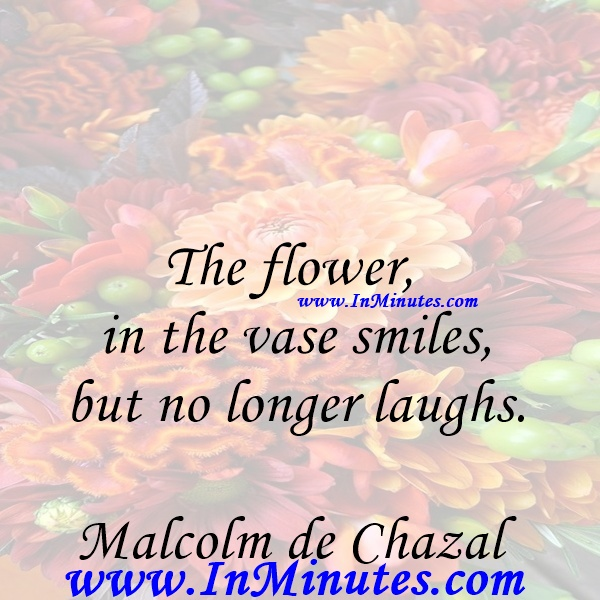 The flower in the vase smiles, but no longer laughs.Malcolm de Chazal