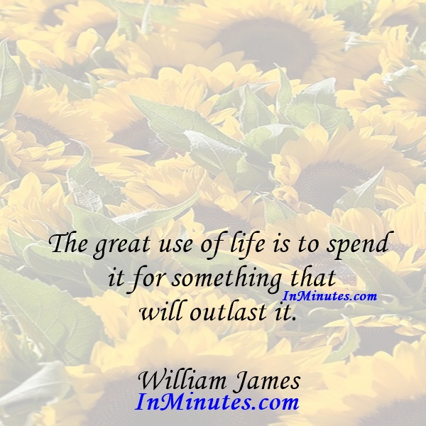 The great use of life is to spend it for something that will outlast it. William James