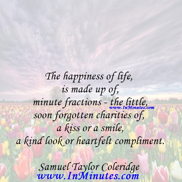 The happiness of life is made up of minute fractions - the little, soon forgotten charities of a kiss or a smile, a kind look or heartfelt compliment.Samuel Taylor Coleridge