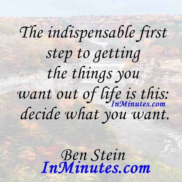 The indispensable first step to getting the things you want out of life is this decide what you want. Ben Stein