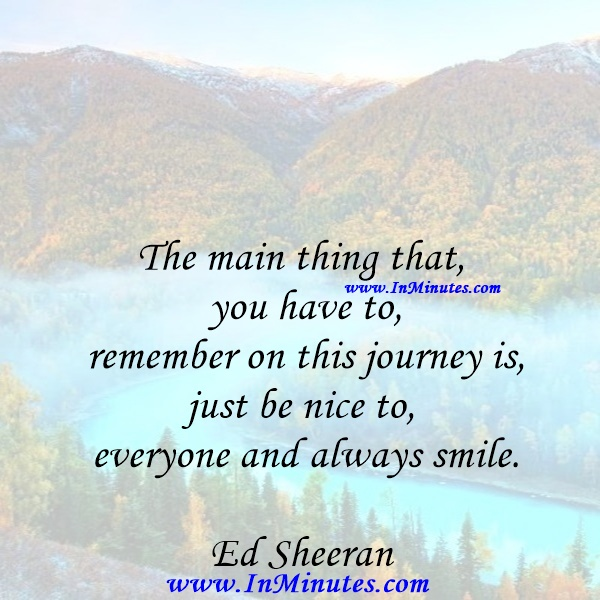 The main thing that you have to remember on this journey is, just be nice to everyone and always smile.Ed Sheeran