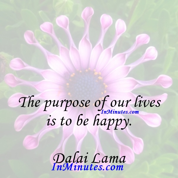The purpose of our lives is to be happy. Dalai Lama