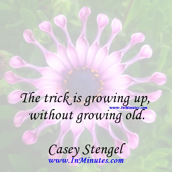 The trick is growing up without growing old.Casey Stengel