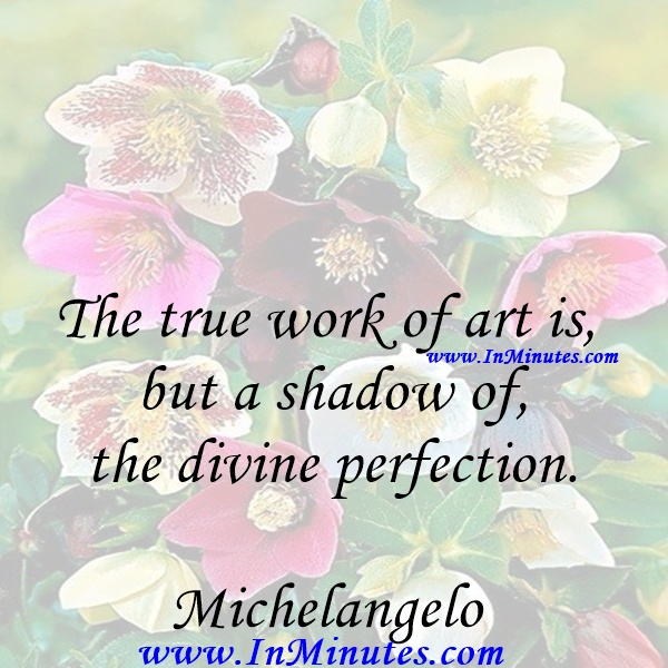 The true work of art is but a shadow of the divine perfection.Michelangelo