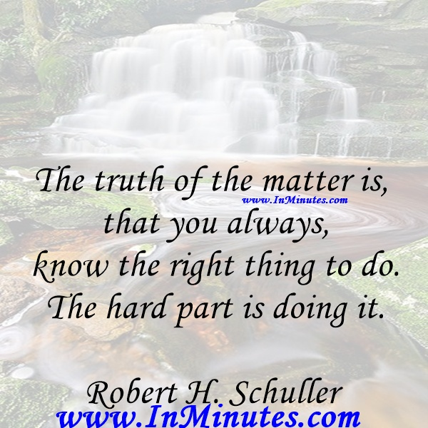 The truth of the matter is that you always know the right thing to do. The hard part is doing it.Robert H. Schuller