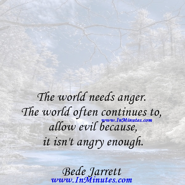 The world needs anger. The world often continues to allow evil because it isn't angry enough.Bede Jarrett
