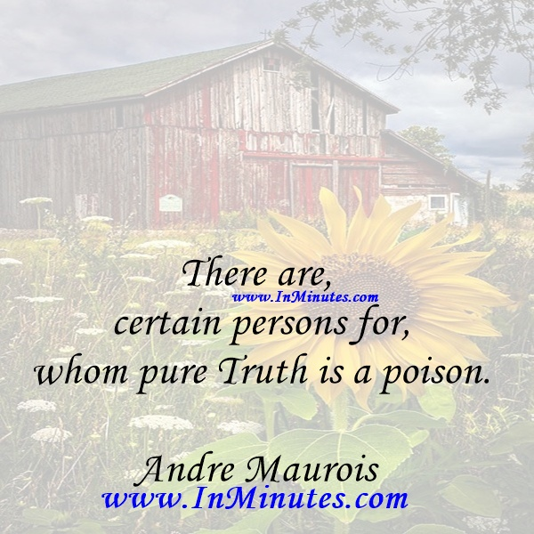 There are certain persons for whom pure Truth is a poison.Andre Maurois