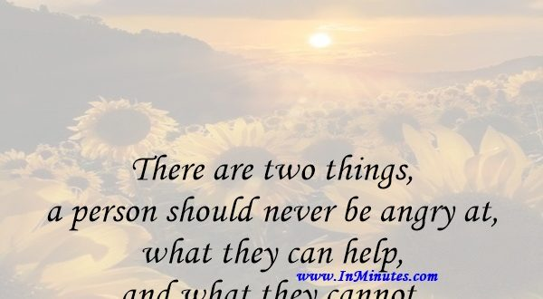 There are two things a person should never be angry at, what they can help, and what they cannot.Plato