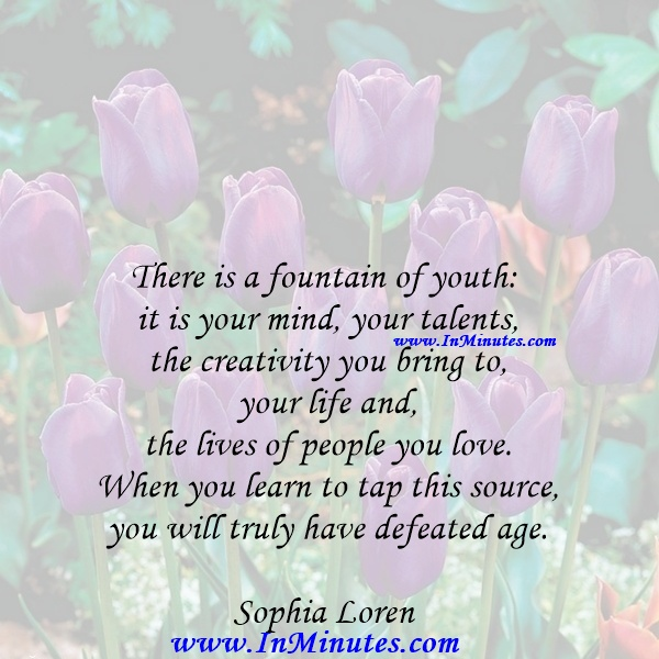 There is a fountain of youth it is your mind, your talents, the creativity you bring to your life and the lives of people you love. When you learn to tap this source, you will truly have defeated age.Sophia Loren