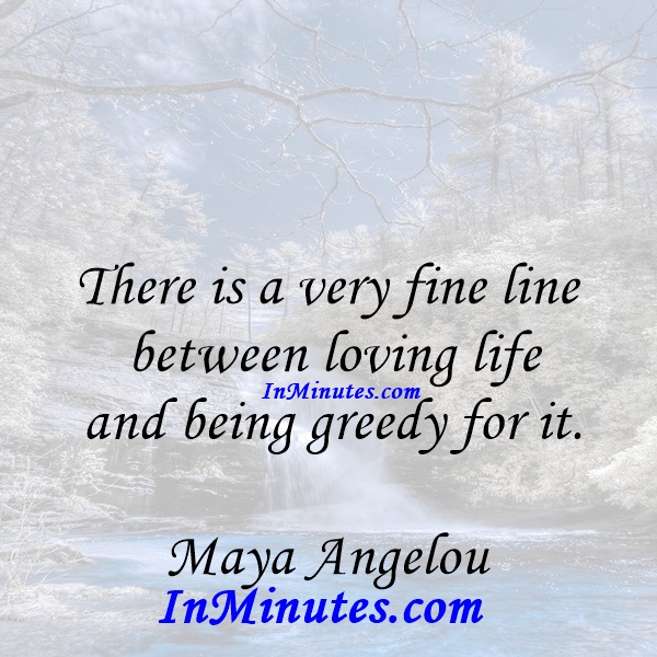 There is a very fine line between loving life and being greedy for it. Maya Angelou