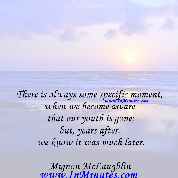 There is always some specific moment when we become aware that our youth is gone; but, years after, we know it was muchlater.Mignon McLaughlin