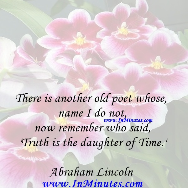 There is another old poet whose name I do not now remember who said, 'Truth is the daughter of Time.'Abraham Lincoln