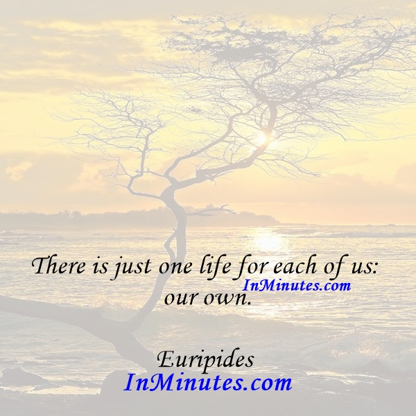 There is just one life for each of us our own. Euripides