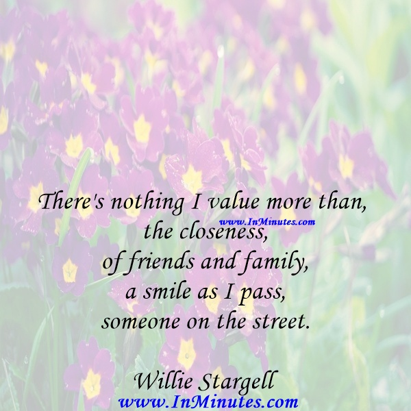 There's nothing I value more than the closeness of friends and family, a smile as I pass someone on the street.Willie Stargell