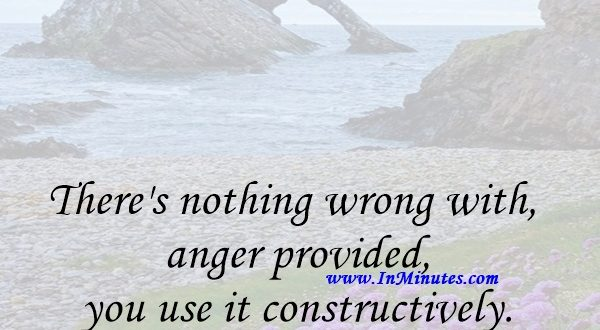 There's nothing wrong with anger provided you use it constructively.Wayne Dyer