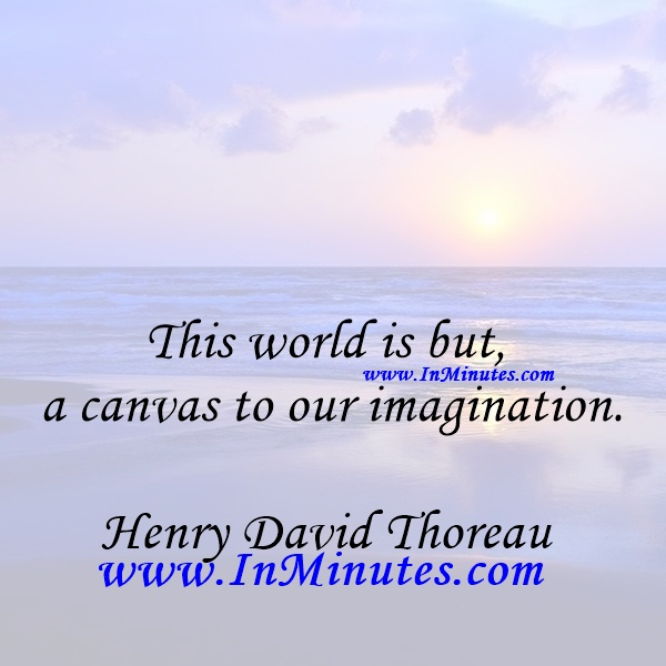 This world is but a canvas to our imagination.Henry David Thoreau