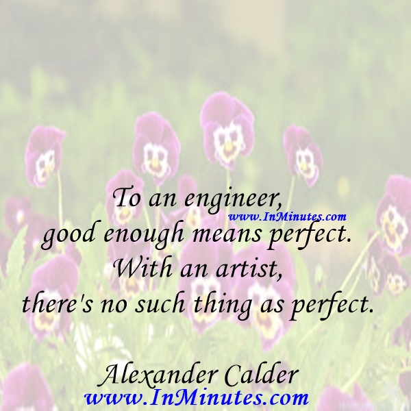 To an engineer, good enough means perfect. With an artist, there's no such thing as perfect.Alexander Calder