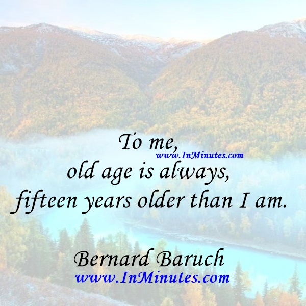 To me, old age is always fifteen years older than I am.Bernard Baruch