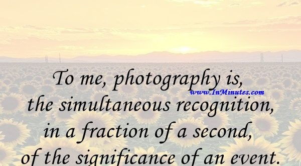 To me, photography is the simultaneous recognition, in a fraction of a second, of the significance of an event.Henri Cartier-Bresson