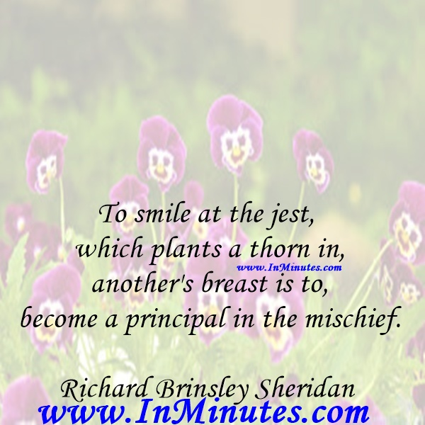 To smile at the jest which plants a thorn in another's breast is to become a principal in the mischief.Richard Brinsley Sheridan