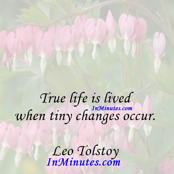 True life is lived when tiny changes occur. Leo Tolstoy