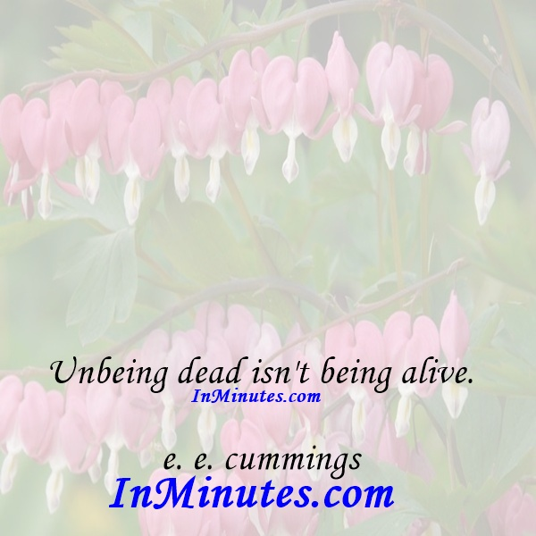Unbeing dead isn't being alive. e. e. cummings