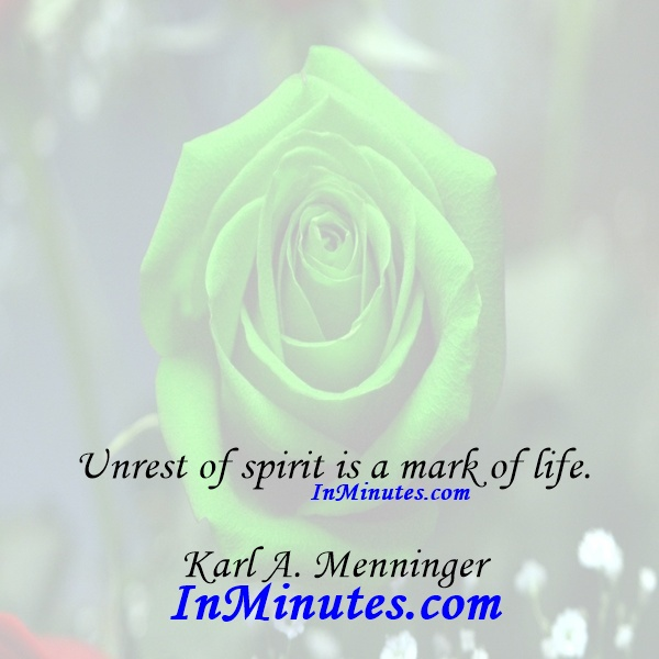 Unrest of spirit is a mark of life. Karl A. Menninger