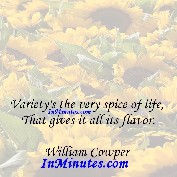 Variety's the very spice of life, That gives it all its flavor. William Cowper