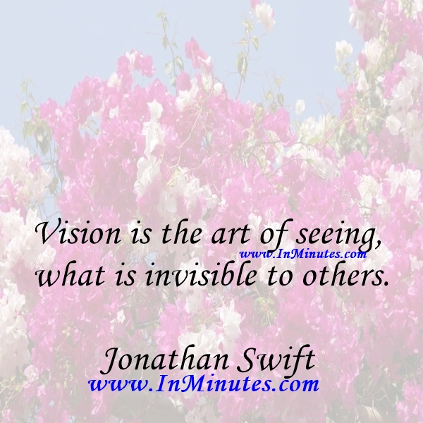 Vision is the art of seeing what is invisible to others.Jonathan Swift