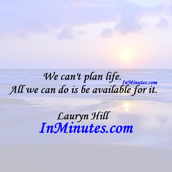 We can't plan life. All we can do is be available for it. Lauryn Hill