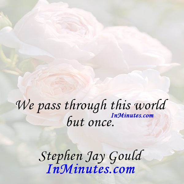 We pass through this world but once. Stephen Jay Gould