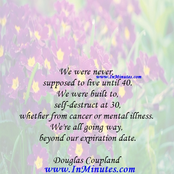 We were never supposed to live until 40. We were built to self-destruct at 30, whether from cancer or mental illness. We're all going way beyond our expiration date.Douglas Coupland