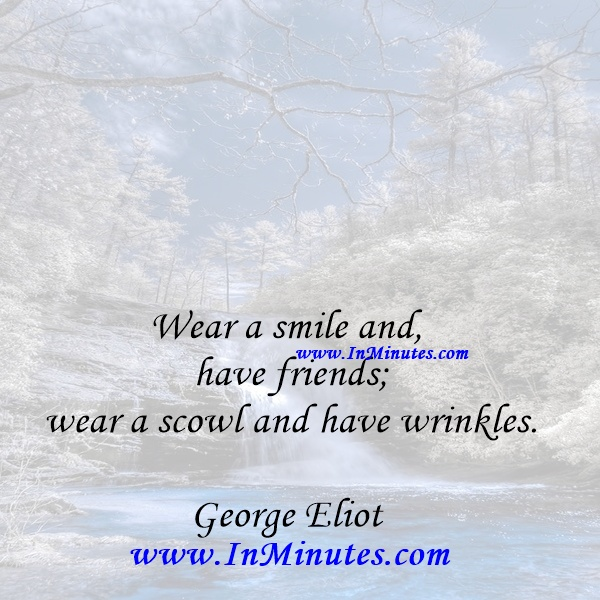 Wear a smile and have friends; wear a scowl and have wrinkles.George Eliot