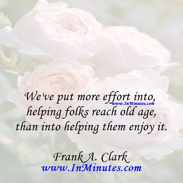 We've put more effort into helping folks reach old age than into helping them enjoy it.Frank A. Clark