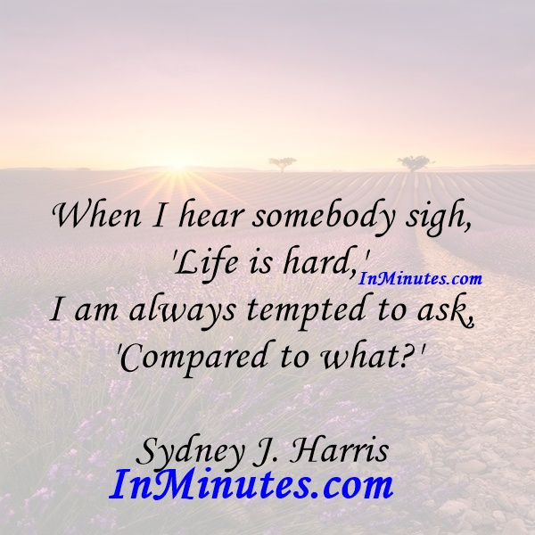 When I hear somebody sigh, 'Life is hard,' I am always tempted to ask, 'Compared to what' Sydney J. Harris