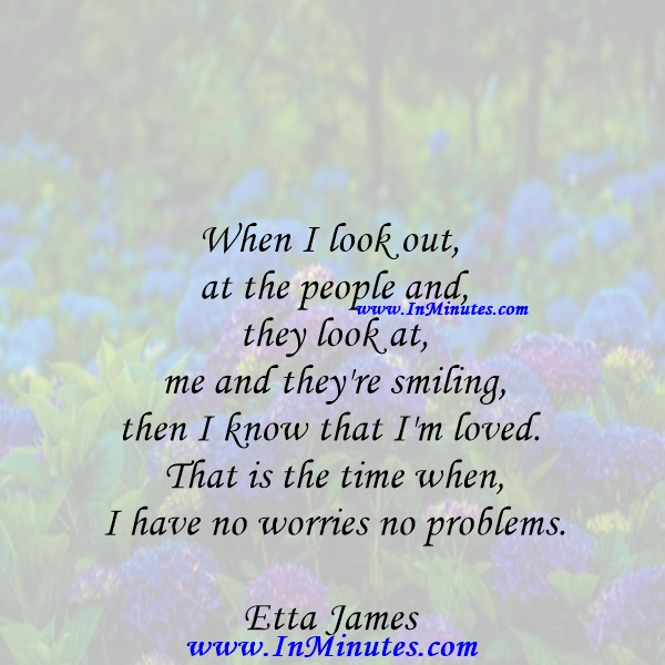 When I look out at the people and they look at me and they're smiling, then I know that I'm loved. That is the time when I have no worries, no problems.Etta James