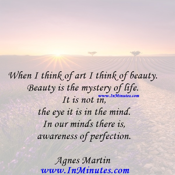 When I think of art I think of beauty. Beauty is the mystery of life. It is not in the eye it is in the mind. In our minds there is awareness of perfection.Agnes Martin
