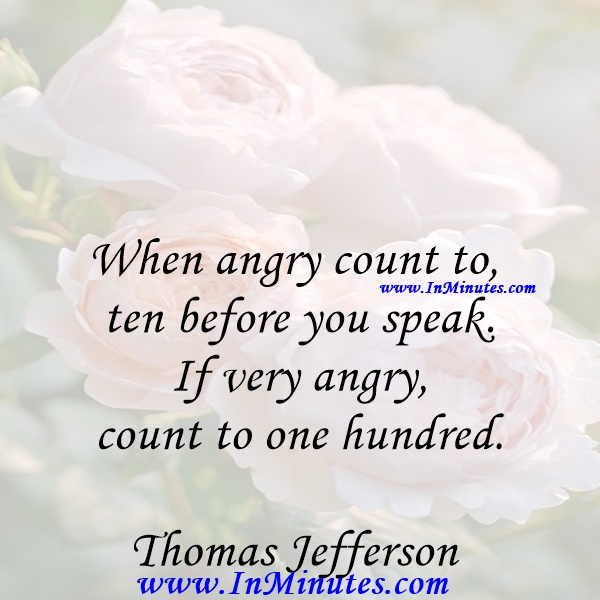 When angry count to ten before you speak. If very angry, count to one hundred.Thomas Jefferson