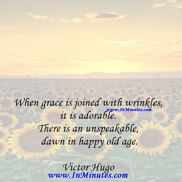 When grace is joined with wrinkles, it is adorable. There is an unspeakable dawn in happy old age.Victor Hugo