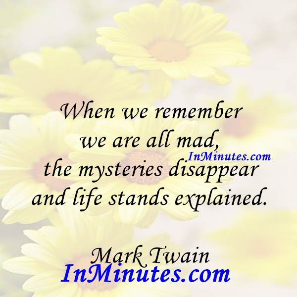 When we remember we are all mad, the mysteries disappear and life stands explained. Mark Twain