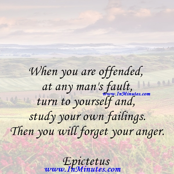 When you are offended at any man's fault, turn to yourself and study your own failings. Then you will forget your anger.Epictetus