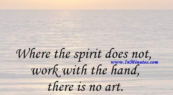 Where the spirit does not work with the hand, there is no art.Leonardo da Vinci