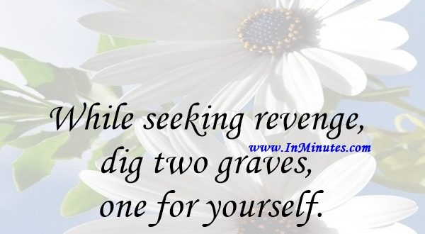 While seeking revenge, dig two graves - one for yourself.Douglas Horton