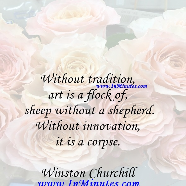 Without tradition, art is a flock of sheep without a shepherd. Without innovation, it is a corpse.Winston Churchill